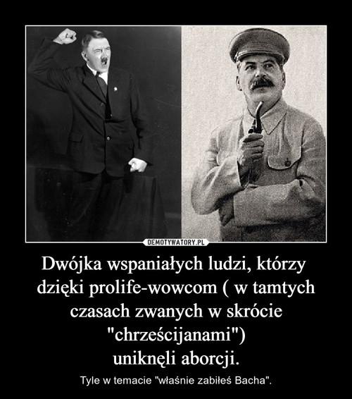 """Dwójka wspaniałych ludzi, którzy  dzięki prolife-wowcom ( w tamtych czasach zwanych w skrócie """"chrześcijanami"""") uniknęli aborcji."""