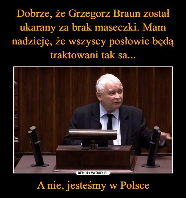A nie, jesteśmy w Polsce –