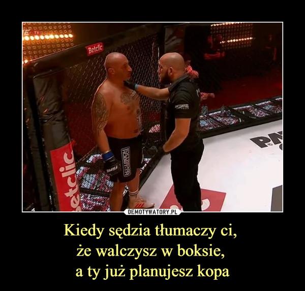 Kiedy sędzia tłumaczy ci, że walczysz w boksie, a ty już planujesz kopa –