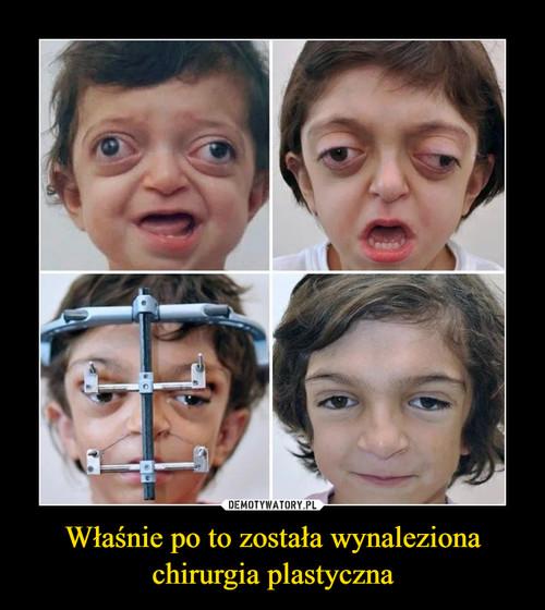 Właśnie po to została wynaleziona chirurgia plastyczna