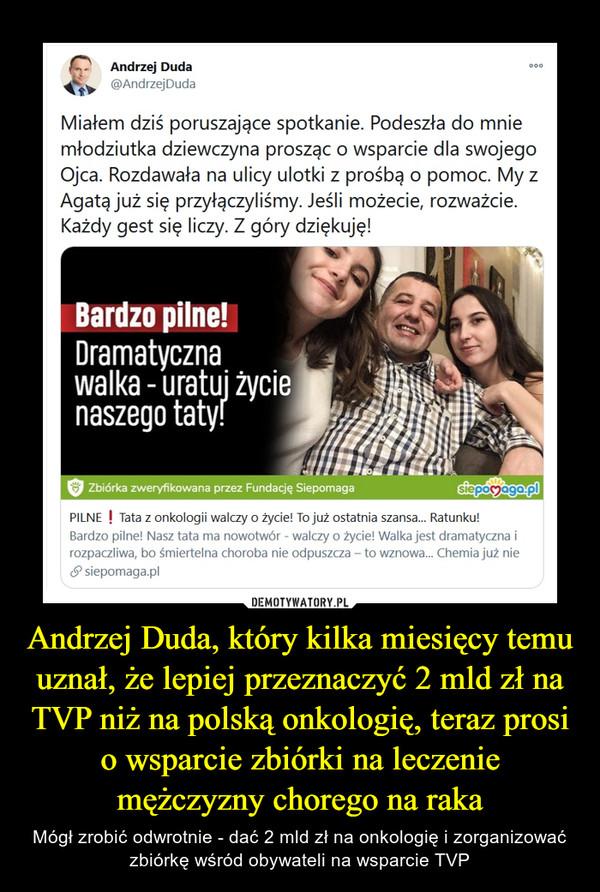 Andrzej Duda, który kilka miesięcy temu uznał, że lepiej przeznaczyć 2 mld zł na TVP niż na polską onkologię, teraz prosi o wsparcie zbiórki na leczenie mężczyzny chorego na raka – Mógł zrobić odwrotnie - dać 2 mld zł na onkologię i zorganizować zbiórkę wśród obywateli na wsparcie TVP Andrzej Duda °°@AndrzejDudaMiałem dziś poruszające spotkanie. Podeszła do mniemłodziutka dziewczyna prosząc o wsparcie dla swojegoOjca. Rozdawała na ulicy ulotki z prośbą o pomoc. My zAgatą już się przyłączyliśmy. Jeśli możecie, rozważcie.Każdy gest się liczy. Z góry dziękuję!PILNE ! Tata z onkologii walczy o życie! To już ostatnia szansa... Ratunku!Bardzo pilne! Nasz tata ma nowotwór - walczy o życie! Walka jest dramatyczna irozpaczliwa, bo śmiertelna choroba nie odpuszcza - to wznowa... Chemia już nie<P siepomaga.pl