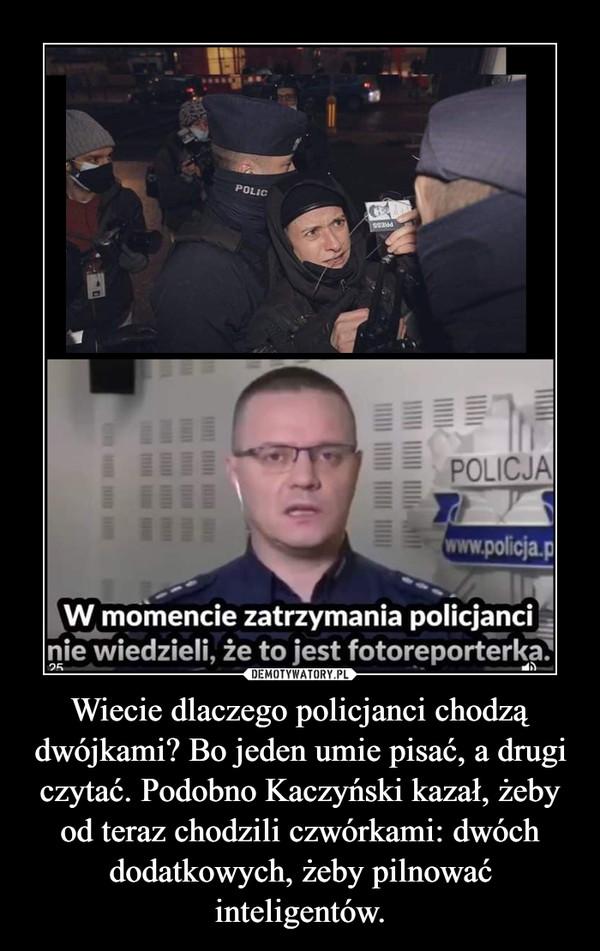 Wiecie dlaczego policjanci chodzą dwójkami? Bo jeden umie pisać, a drugi czytać. Podobno Kaczyński kazał, żeby od teraz chodzili czwórkami: dwóch dodatkowych, żeby pilnować inteligentów. –