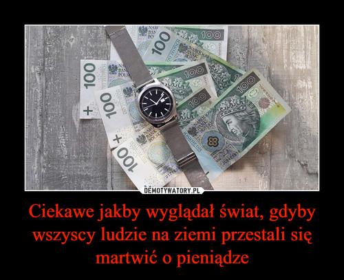 Ciekawe jakby wyglądał świat, gdyby wszyscy ludzie na ziemi przestali się martwić o pieniądze