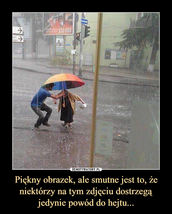 Piękny obrazek, ale smutne jest to, że niektórzy na tym zdjęciu dostrzegą jedynie powód do hejtu... –