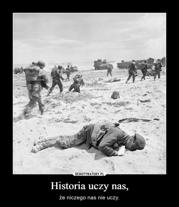 Historia uczy nas, – że niczego nas nie uczy.