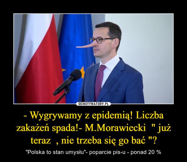 """- Wygrywamy z epidemią! Liczba zakażeń spada!- M.Morawiecki  """" już teraz  , nie trzeba się go bać """"? – """"Polska to stan umysłu""""- poparcie pis-u - ponad 20 %"""