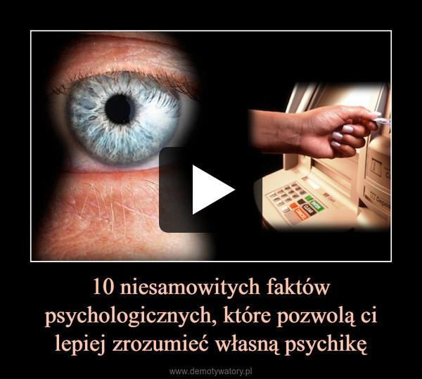 10 niesamowitych faktów psychologicznych, które pozwolą ci lepiej zrozumieć własną psychikę –