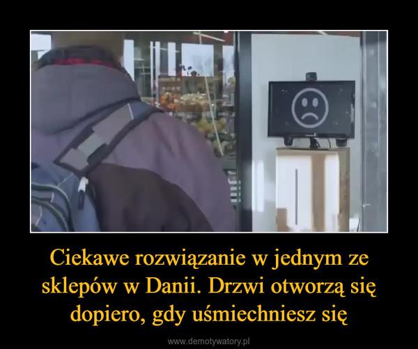 Ciekawe rozwiązanie w jednym ze sklepów w Danii. Drzwi otworzą się dopiero, gdy uśmiechniesz się –