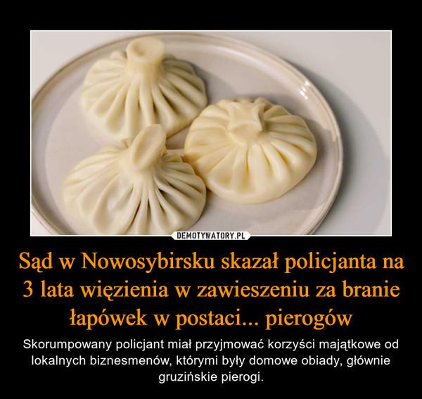 Sąd w Nowosybirsku skazał policjanta na 3 lata więzienia w zawieszeniu za branie łapówek w postaci... pierogów – Skorumpowany policjant miał przyjmować korzyści majątkowe od lokalnych biznesmenów, którymi były domowe obiady, głównie gruzińskie pierogi.