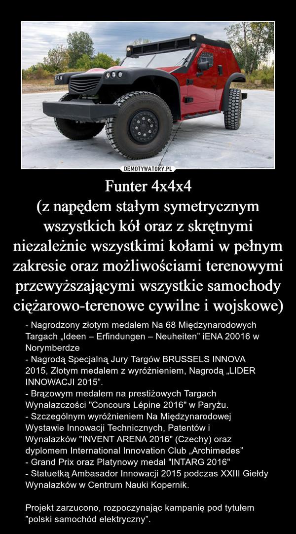 """Funter 4x4x4(z napędem stałym symetrycznym wszystkich kół oraz z skrętnymi niezależnie wszystkimi kołami w pełnym zakresie oraz możliwościami terenowymi przewyższającymi wszystkie samochody ciężarowo-terenowe cywilne i wojskowe) – - Nagrodzony złotym medalem Na 68 Międzynarodowych Targach""""Ideen – Erfindungen – Neuheiten"""" iENA 20016 w Norymberdze- Nagrodą Specjalną Jury Targów BRUSSELS INNOVA 2015,Złotym medalem z wyróżnieniem,Nagrodą """"LIDER INNOWACJI 2015"""".- Brązowym medalem na prestiżowych Targach Wynalazczości""""Concours Lépine 2016"""" w Paryżu.- Szczególnym wyróżnieniem Na Międzynarodowej Wystawie Innowacji Technicznych, Patentów i Wynalazków""""INVENT ARENA 2016"""" (Czechy) oraz dyplomem International Innovation Club """"Archimedes""""- Grand PrixorazPlatynowy medal """"INTARG 2016""""- Statuetką Ambasador Innowacji 2015 podczasXXIII Giełdy WynalazkówwCentrum Nauki Kopernik.Projekt zarzucono, rozpoczynając kampanię pod tytułem """"polski samochód elektryczny""""."""