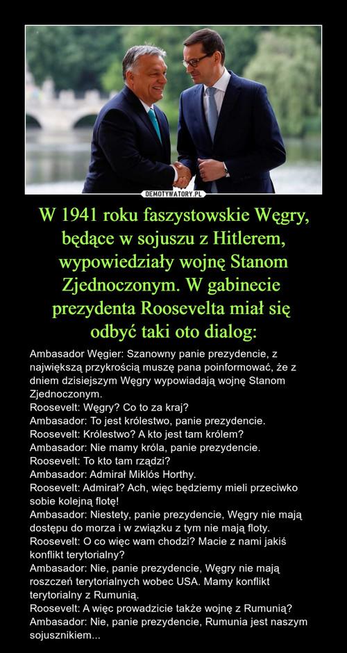 W 1941 roku faszystowskie Węgry, będące w sojuszu z Hitlerem, wypowiedziały wojnę Stanom Zjednoczonym. W gabinecie  prezydenta Roosevelta miał się  odbyć taki oto dialog: