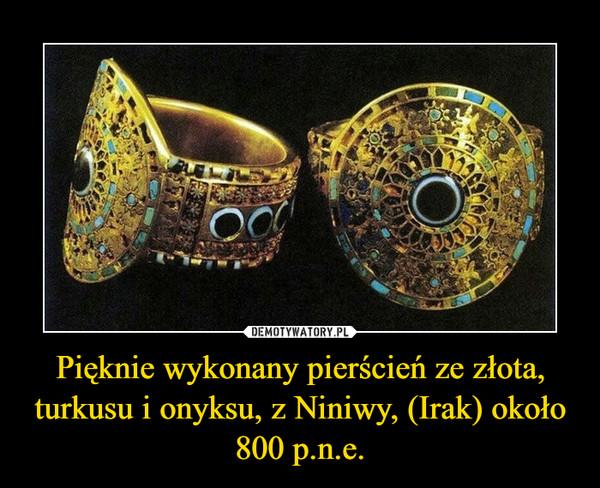 Pięknie wykonany pierścień ze złota, turkusu i onyksu, z Niniwy, (Irak) około 800 p.n.e. –