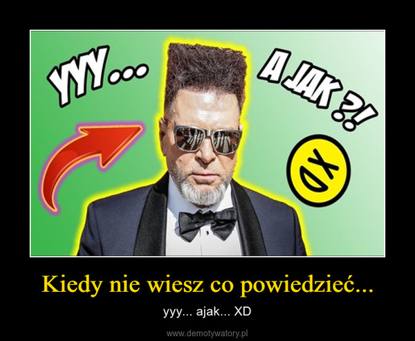 Kiedy nie wiesz co powiedzieć... – yyy... ajak... XD