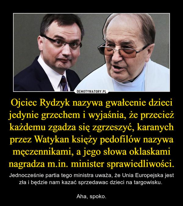 Ojciec Rydzyk nazywa gwałcenie dzieci jedynie grzechem i wyjaśnia, że przecież każdemu zgadza się zgrzeszyć, karanych przez Watykan księży pedofilów nazywa męczennikami, a jego słowa oklaskami nagradza m.in. minister sprawiedliwości. – Jednocześnie partia tego ministra uważa, że Unia Europejska jest zła i będzie nam kazać sprzedawac dzieci na targowisku. Aha, spoko.