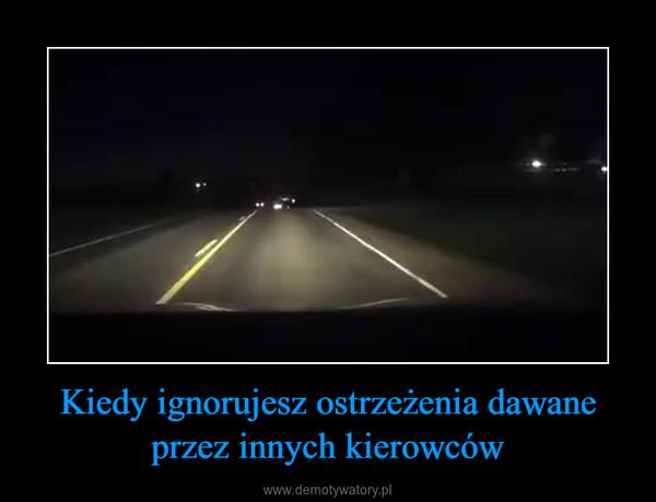 Kiedy ignorujesz ostrzeżenia dawane przez innych kierowców –