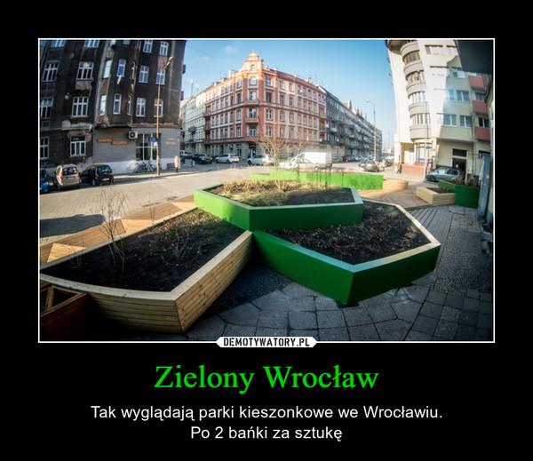 Zielony Wrocław – Tak wyglądają parki kieszonkowe we Wrocławiu.Po 2 bańki za sztukę