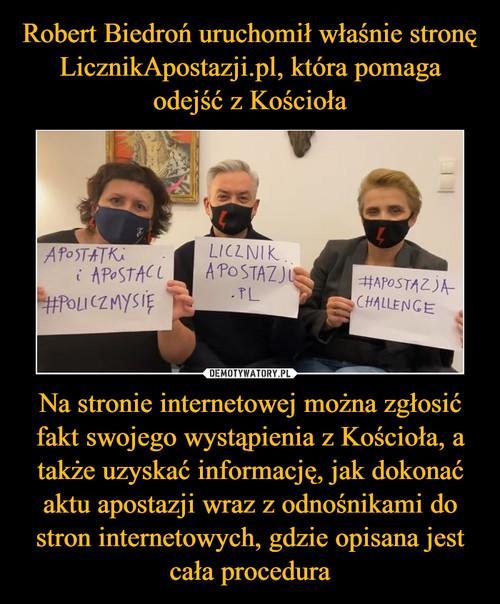 Robert Biedroń uruchomił właśnie stronę LicznikApostazji.pl, która pomaga odejść z Kościoła Na stronie internetowej można zgłosić fakt swojego wystąpienia z Kościoła, a także uzyskać informację, jak dokonać aktu apostazji wraz z odnośnikami do stron internetowych, gdzie opisana jest cała procedura
