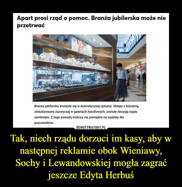 Tak, niech rządu dorzuci im kasy, aby w następnej reklamie obok Wieniawy, Sochy i Lewandowskiej mogła zagrać jeszcze Edyta Herbuś –