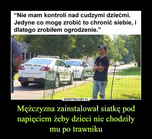"""Mężczyzna zainstalował siatkę pod napięciem żeby dzieci nie chodziłymu po trawniku –  """"Nie mam kontroli nad cudzymi dziećmi.Jedyne co mogę zrobić to chronić siebie, idlatego zrobiłem ogrodzenie.""""POINOS"""