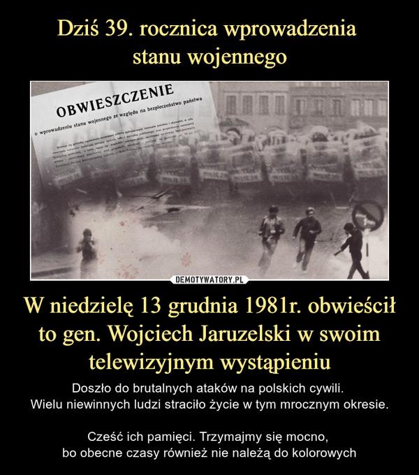 W niedzielę 13 grudnia 1981r. obwieścił to gen. Wojciech Jaruzelski w swoim telewizyjnym wystąpieniu – Doszło do brutalnych ataków na polskich cywili. Wielu niewinnych ludzi straciło życie w tym mrocznym okresie.Cześć ich pamięci. Trzymajmy się mocno, bo obecne czasy również nie należą do kolorowych