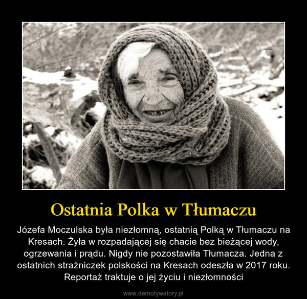 Ostatnia Polka w Tłumaczu – Józefa Moczulska była niezłomną, ostatnią Polką w Tłumaczu na Kresach. Żyła w rozpadającej się chacie bez bieżącej wody, ogrzewania i prądu. Nigdy nie pozostawiła Tłumacza. Jedna z ostatnich strażniczek polskości na Kresach odeszła w 2017 roku. Reportaż traktuje o jej życiu i niezłomności