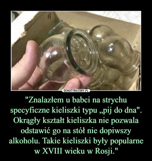 """""""Znalazłem u babci na strychu specyficzne kieliszki typu """"pij do dna"""". Okrągły kształt kieliszka nie pozwala odstawić go na stół nie dopiwszy alkoholu. Takie kieliszki były popularne w XVIII wieku w Rosji."""""""