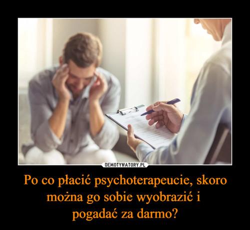 Po co płacić psychoterapeucie, skoro można go sobie wyobrazić i  pogadać za darmo?