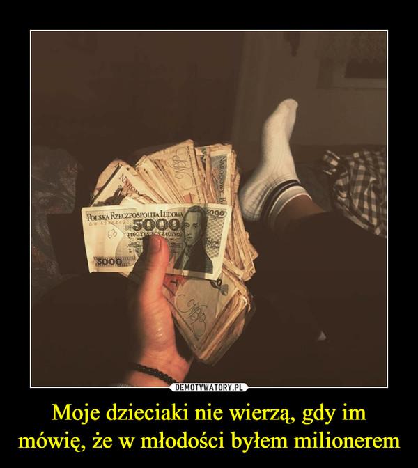 Moje dzieciaki nie wierzą, gdy im mówię, że w młodości byłem milionerem –