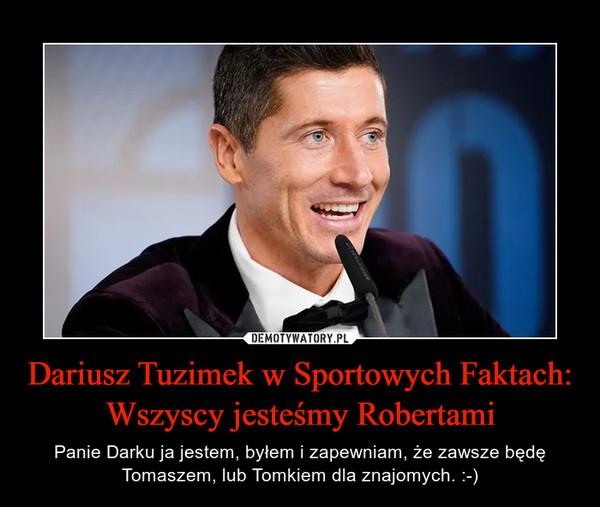 Dariusz Tuzimek w Sportowych Faktach:Wszyscy jesteśmy Robertami – Panie Darku ja jestem, byłem i zapewniam, że zawsze będę Tomaszem, lub Tomkiem dla znajomych. :-)