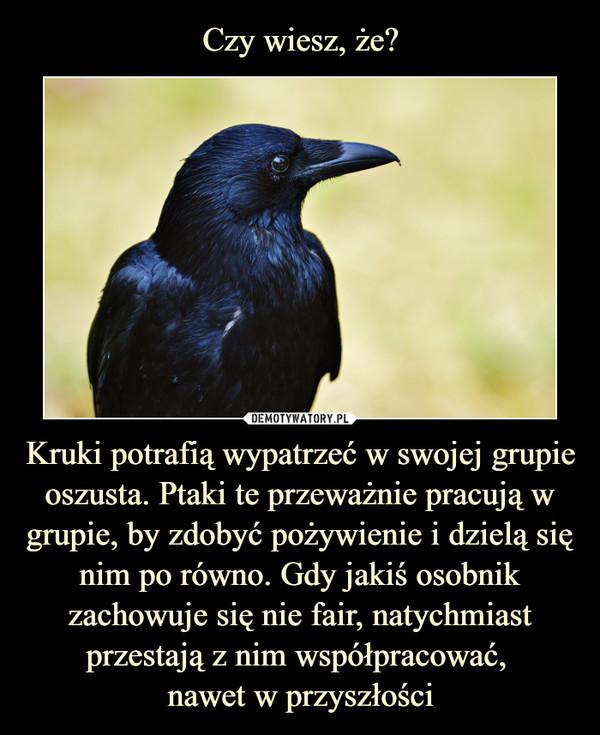 Kruki potrafią wypatrzeć w swojej grupie oszusta. Ptaki te przeważnie pracują w grupie, by zdobyć pożywienie i dzielą się nim po równo. Gdy jakiś osobnik zachowuje się nie fair, natychmiast przestają z nim współpracować, nawet w przyszłości –