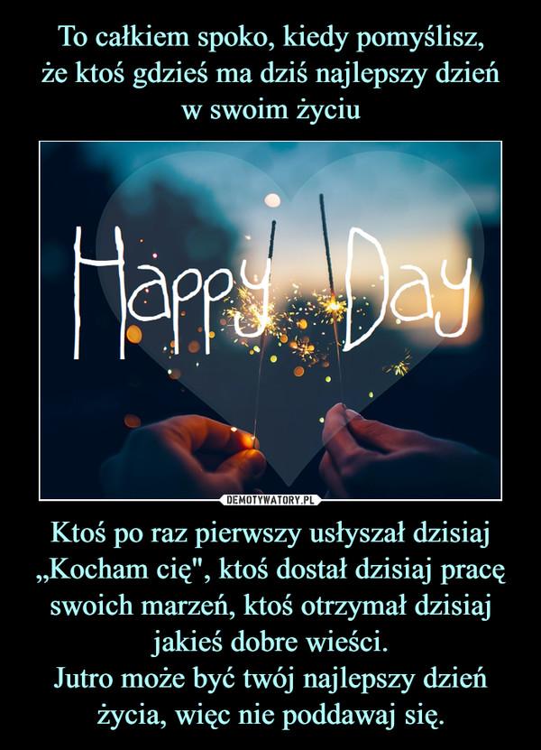 """Ktoś po raz pierwszy usłyszał dzisiaj """"Kocham cię"""", ktoś dostał dzisiaj pracę swoich marzeń, ktoś otrzymał dzisiaj jakieś dobre wieści.Jutro może być twój najlepszy dzień życia, więc nie poddawaj się. –"""
