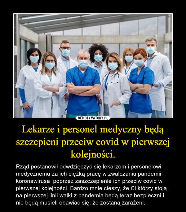 Lekarze i personel medyczny będą szczepieni przeciw covid w pierwszej kolejności. – Rząd postanowił odwdzięczyć się lekarzom i personelowi medycznemu za ich ciężką pracę w zwalczaniu pandemii koronawirusa  poprzez zaszczepienie ich przeciw covid w pierwszej kolejności. Bardzo mnie cieszy, że Ci którzy stoją na pierwszej linii walki z pandemią będą teraz bezpieczni i nie będą musieli obawiać się, że zostaną zarażeni.