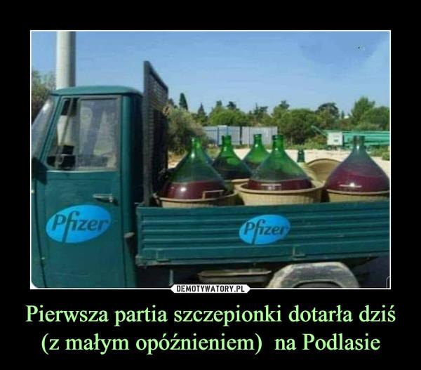Pierwsza partia szczepionki dotarła dziś (z małym opóźnieniem)  na Podlasie –