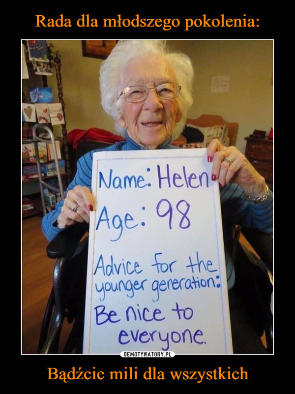 Bądźcie mili dla wszystkich –  Name: Helen Age: 98 Advice for the younger generation: Be nice to everyone