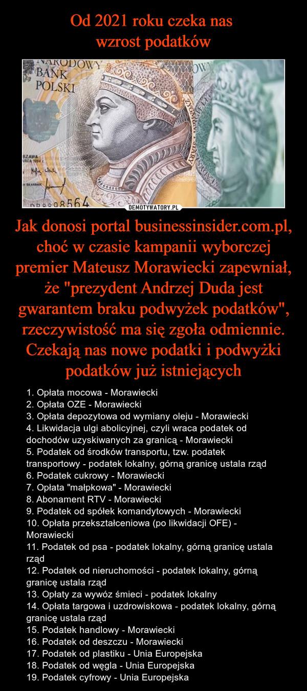 """Jak donosi portal businessinsider.com.pl, choć w czasie kampanii wyborczej premier Mateusz Morawiecki zapewniał, że """"prezydent Andrzej Duda jest gwarantem braku podwyżek podatków"""", rzeczywistość ma się zgoła odmiennie.Czekają nas nowe podatki i podwyżki podatków już istniejących – 1. Opłata mocowa - Morawiecki2. Opłata OZE - Morawiecki3. Opłata depozytowa od wymiany oleju - Morawiecki4. Likwidacja ulgi abolicyjnej, czyli wraca podatek od dochodów uzyskiwanych za granicą - Morawiecki5. Podatek od środków transportu, tzw. podatek transportowy - podatek lokalny, górną granicę ustala rząd6. Podatek cukrowy - Morawiecki7. Opłata """"małpkowa"""" - Morawiecki8. Abonament RTV - Morawiecki9. Podatek od spółek komandytowych - Morawiecki10. Opłata przekształceniowa (po likwidacji OFE) - Morawiecki11. Podatek od psa - podatek lokalny, górną granicę ustala rząd12. Podatek od nieruchomości - podatek lokalny, górną granicę ustala rząd13. Opłaty za wywóz śmieci - podatek lokalny14. Opłata targowa i uzdrowiskowa - podatek lokalny, górną granicę ustala rząd15. Podatek handlowy - Morawiecki16. Podatek od deszczu - Morawiecki17. Podatek od plastiku - Unia Europejska18. Podatek od węgla - Unia Europejska19. Podatek cyfrowy - Unia Europejska"""