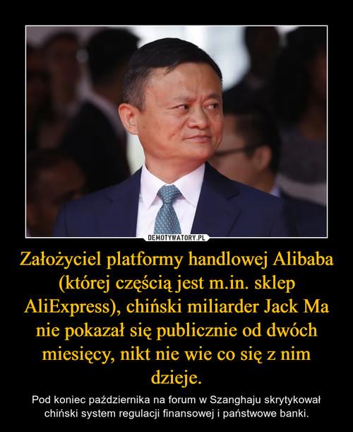 Założyciel platformy handlowej Alibaba (której częścią jest m.in. sklep AliExpress), chiński miliarder Jack Ma nie pokazał się publicznie od dwóch miesięcy, nikt nie wie co się z nim dzieje.