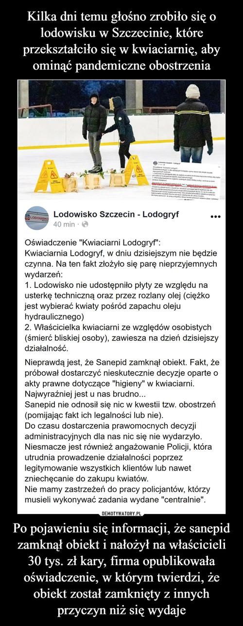 Kilka dni temu głośno zrobiło się o lodowisku w Szczecinie, które przekształciło się w kwiaciarnię, aby ominąć pandemiczne obostrzenia Po pojawieniu się informacji, że sanepid zamknął obiekt i nałożył na właścicieli 30 tys. zł kary, firma opublikowała oświadczenie, w którym twierdzi, że obiekt został zamknięty z innych przyczyn niż się wydaje