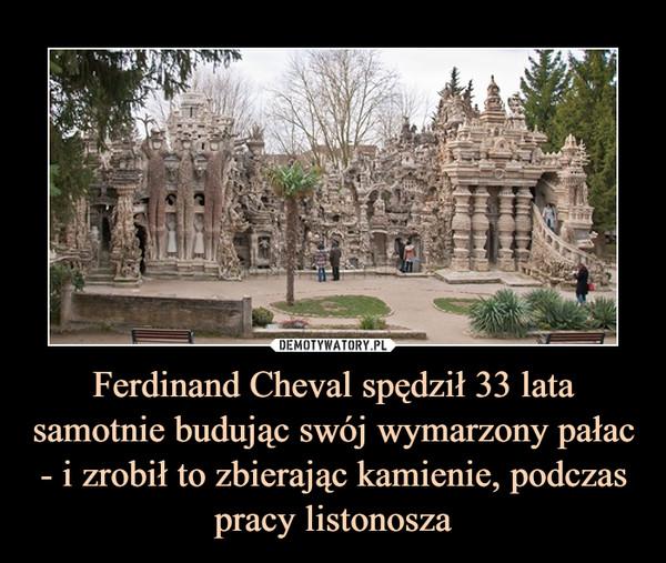 Ferdinand Cheval spędził 33 lata samotnie budując swój wymarzony pałac - i zrobił to zbierając kamienie, podczas pracy listonosza –