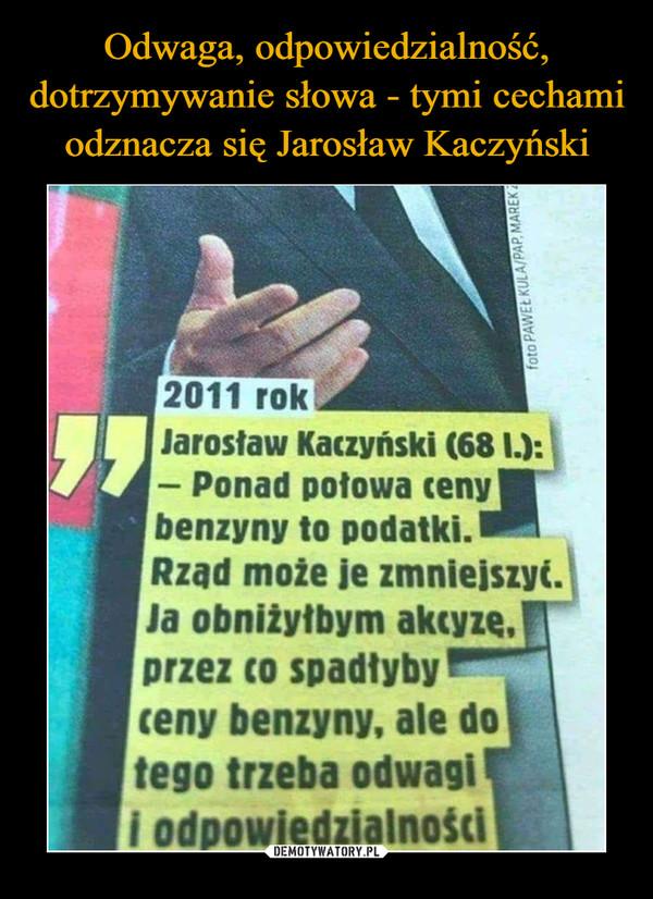 """–  Jarosław Kaczyński (681.): — Ponad potowa ceny,"""" benzyny to podatki. Rząd może je zmnielszyi. Ja obniżyłbym akcyzg, przez co spadłyby ceny benzyny, ale do tego trzeba odwagi ś odpowiedzialności"""