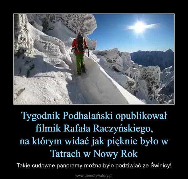 Tygodnik Podhalański opublikował filmik Rafała Raczyńskiego,na którym widać jak pięknie było w Tatrach w Nowy Rok – Takie cudowne panoramy można było podziwiać ze Świnicy!