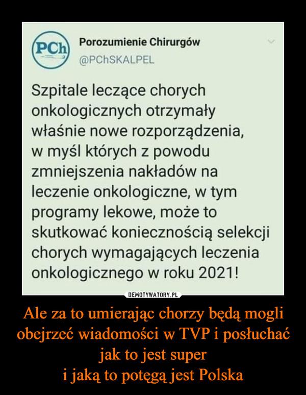 Ale za to umierając chorzy będą mogli obejrzeć wiadomości w TVP i posłuchać jak to jest superi jaką to potęgą jest Polska –  Porozumienie Chirurgów(PCh@PCHSKALPELSzpitale leczące chorychonkologicznych otrzymaływłaśnie nowe rozporządzenia,w myśl których z powoduzmniejszenia nakładów naleczenie onkologiczne, w tymprogramy lekowe, może toskutkować koniecznością selekcjichorych wymagających leczeniaonkologicznego w roku 2021!