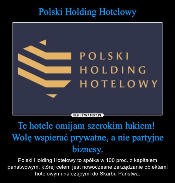 Te hotele omijam szerokim łukiem! Wolę wspierać prywatne, a nie partyjne biznesy. – Polski Holding Hotelowy to spółka w 100 proc. z kapitałem państwowym, której celem jest nowoczesne zarządzanie obiektami hotelowymi należącymi do Skarbu Państwa.