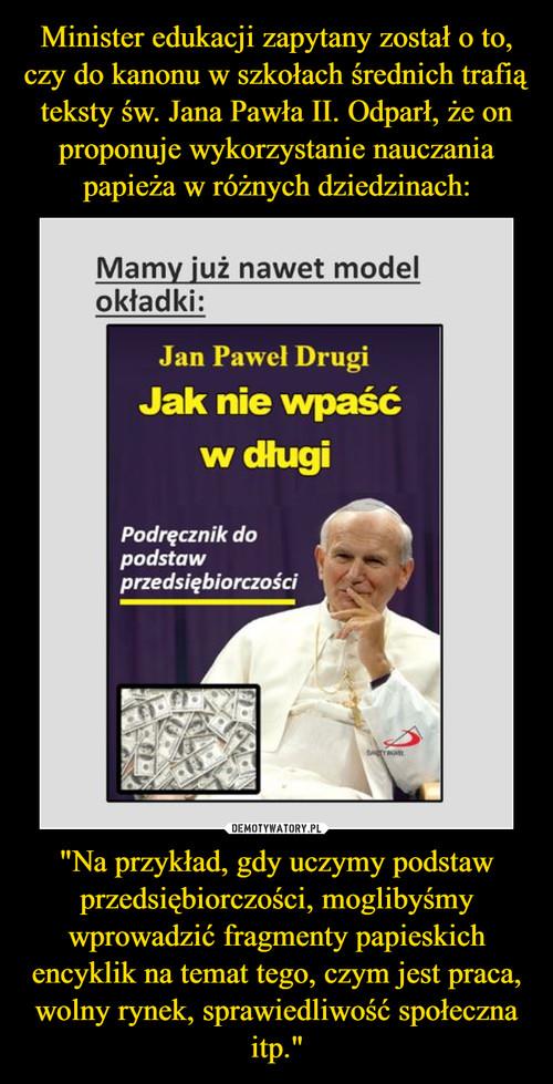 """Minister edukacji zapytany został o to, czy do kanonu w szkołach średnich trafią teksty św. Jana Pawła II. Odparł, że on proponuje wykorzystanie nauczania papieża w różnych dziedzinach: """"Na przykład, gdy uczymy podstaw przedsiębiorczości, moglibyśmy wprowadzić fragmenty papieskich encyklik na temat tego, czym jest praca, wolny rynek, sprawiedliwość społeczna itp."""""""