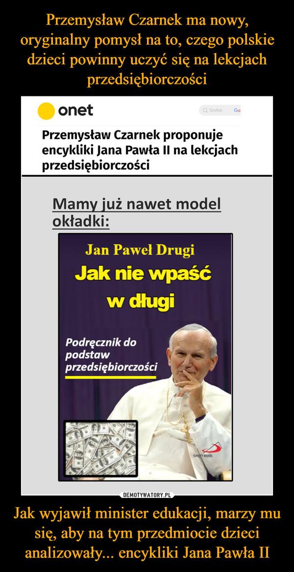 Jak wyjawił minister edukacji, marzy mu się, aby na tym przedmiocie dzieci analizowały... encykliki Jana Pawła II –