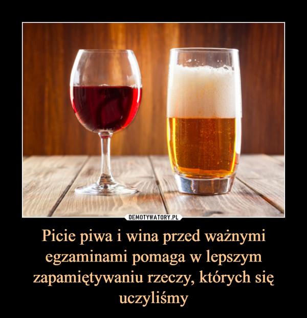 Picie piwa i wina przed ważnymi egzaminami pomaga w lepszym zapamiętywaniu rzeczy, których się uczyliśmy –