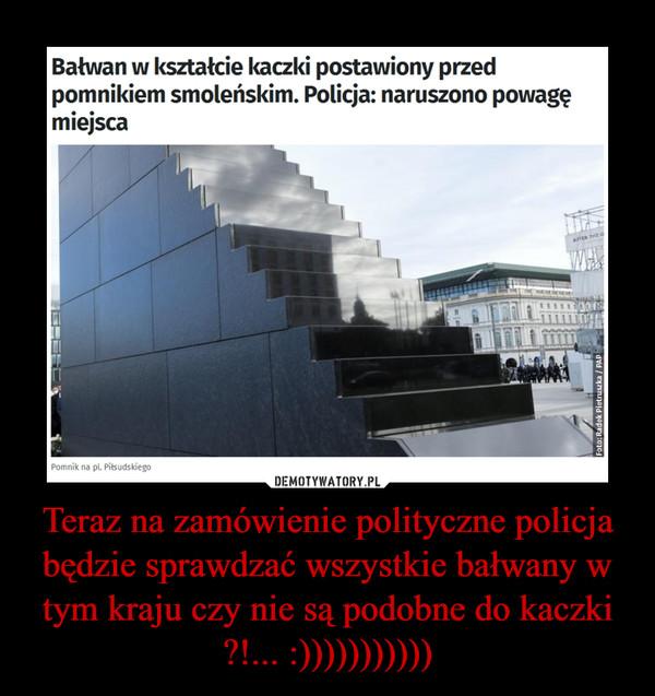 Teraz na zamówienie polityczne policja będzie sprawdzać wszystkie bałwany w tym kraju czy nie są podobne do kaczki ?!... :))))))))))) –
