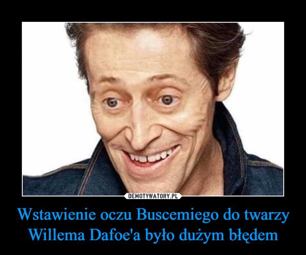Wstawienie oczu Buscemiego do twarzy Willema Dafoe'a było dużym błędem –