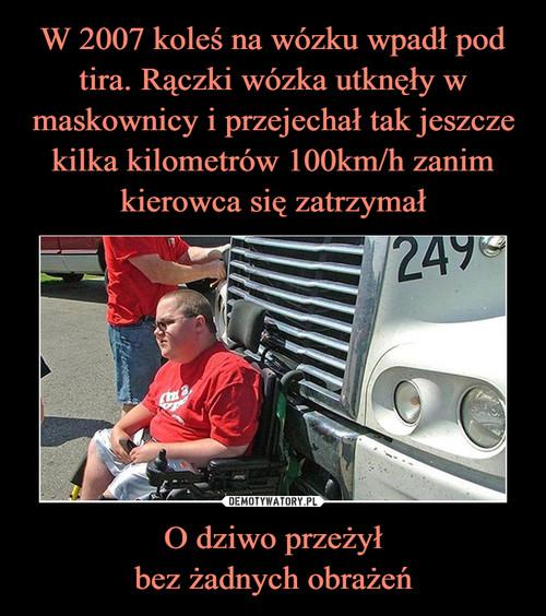 W 2007 koleś na wózku wpadł pod tira. Rączki wózka utknęły w maskownicy i przejechał tak jeszcze kilka kilometrów 100km/h zanim kierowca się zatrzymał O dziwo przeżył bez żadnych obrażeń