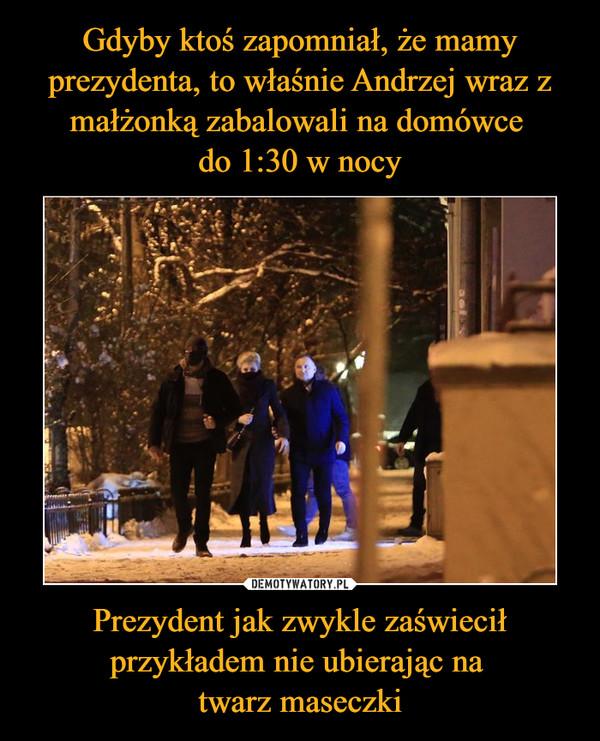 Prezydent jak zwykle zaświecił przykładem nie ubierając na twarz maseczki –