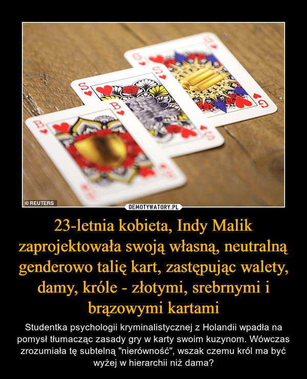 """23-letnia kobieta, Indy Malik zaprojektowała swoją własną, neutralną genderowo talię kart, zastępując walety, damy, króle - złotymi, srebrnymi i brązowymi kartami – Studentka psychologii kryminalistycznej z Holandii wpadła na pomysł tłumacząc zasady gry w karty swoim kuzynom. Wówczas zrozumiała tę subtelną """"nierówność"""", wszak czemu król ma być wyżej w hierarchii niż dama?"""
